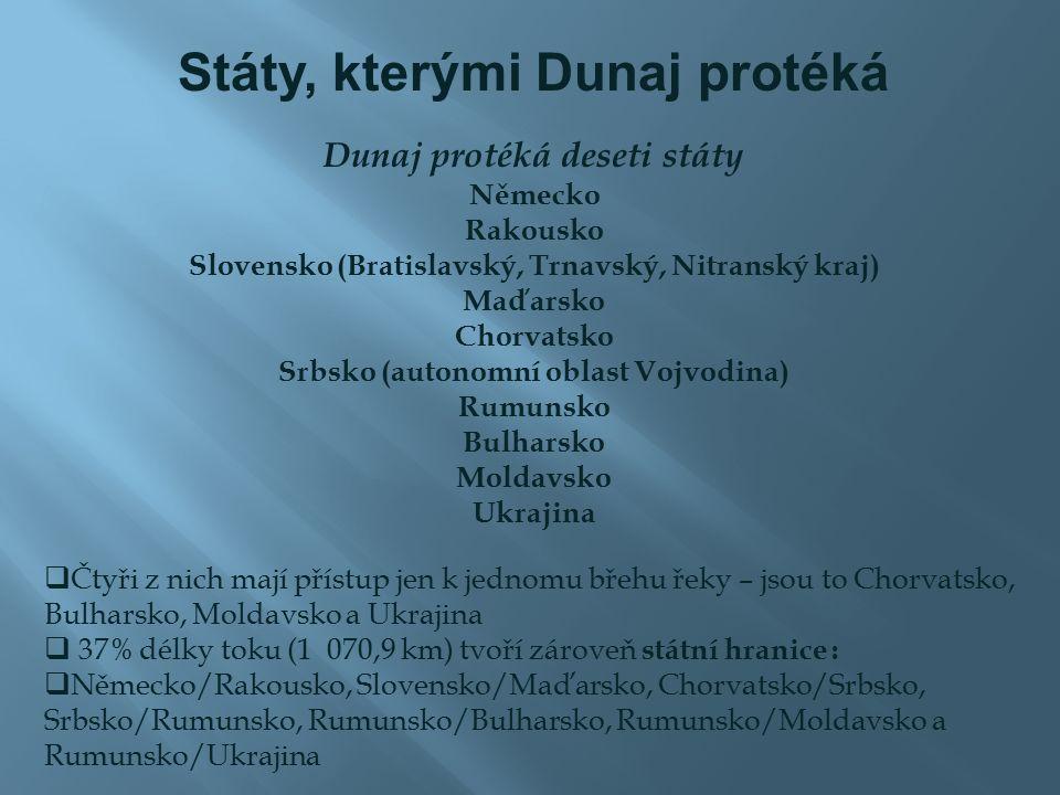 Státy, kterými Dunaj protéká Dunaj protéká deseti státy Německo Rakousko Slovensko (Bratislavský, Trnavský, Nitranský kraj) Maďarsko Chorvatsko Srbsko (autonomní oblast Vojvodina) Rumunsko Bulharsko Moldavsko Ukrajina  Čtyři z nich mají přístup jen k jednomu břehu řeky – jsou to Chorvatsko, Bulharsko, Moldavsko a Ukrajina  37% délky toku (1 070,9 km) tvoří zároveň státní hranice :  Německo/Rakousko, Slovensko/Maďarsko, Chorvatsko/Srbsko, Srbsko/Rumunsko, Rumunsko/Bulharsko, Rumunsko/Moldavsko a Rumunsko/Ukrajina