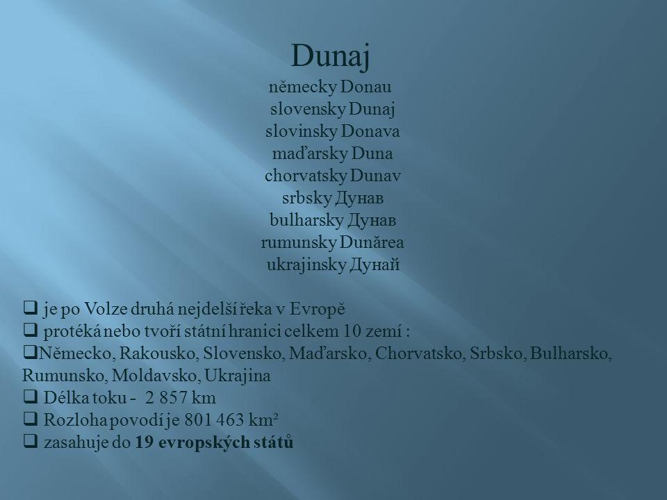 Dunaj německy Donau slovensky Dunaj slovinsky Donava maďarsky Duna chorvatsky Dunav srbsky Дунав bulharsky Дунав rumunsky Dun ă rea ukrajinsky Дунай  je po Volze druhá nejdelší řeka v Evropě  protéká nebo tvoří státní hranici celkem 10 zemí :  Německo, Rakousko, Slovensko, Maďarsko, Chorvatsko, Srbsko, Bulharsko, Rumunsko, Moldavsko, Ukrajina  Délka toku - 2 857 km  Rozloha povodí je 801 463 km²  zasahuje do 19 evropských států