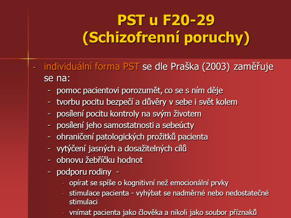 PST u F20-29 (Schizofrenní poruchy) - individuální forma PST se dle Praška (2003) zaměřuje se na: -pomoc pacientovi porozumět, co se s ním děje -tvorbu pocitu bezpečí a důvěry v sebe i svět kolem -posílení pocitu kontroly na svým životem -posílení jeho samostatnosti a sebeúcty -ohraničení patologických prožitků pacienta -vytýčení jasných a dosažitelných cílů -obnovu žebříčku hodnot -podporu rodiny - - opírat se spíše o kognitivní než emocionální prvky - stimulace pacienta - vyhýbat se nadměrné nebo nedostatečné stimulaci - vnímat pacienta jako člověka a nikoli jako soubor příznaků