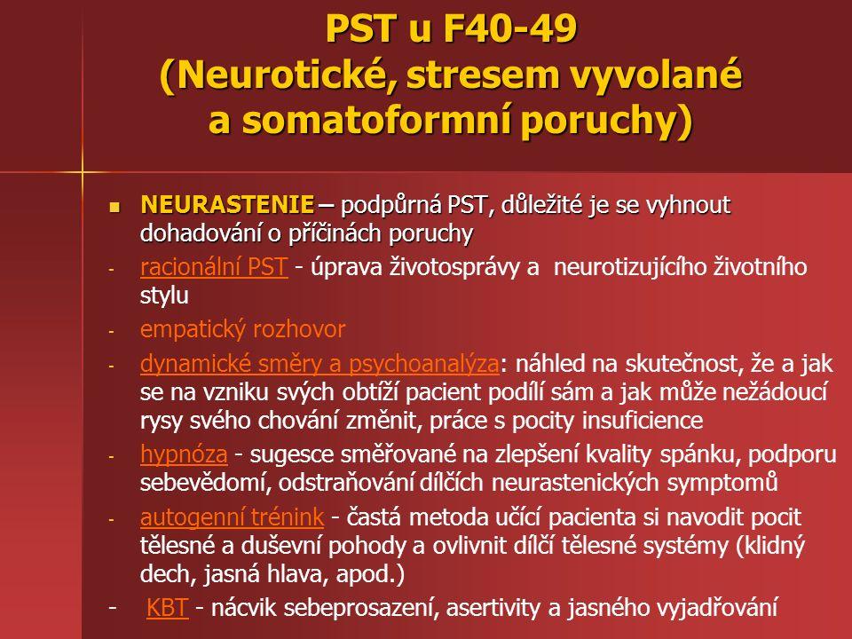PST u F40-49 (Neurotické, stresem vyvolané a somatoformní poruchy) NEURASTENIE – podpůrná PST, důležité je se vyhnout dohadování o příčinách poruchy NEURASTENIE – podpůrná PST, důležité je se vyhnout dohadování o příčinách poruchy - - racionální PST - úprava životosprávy a neurotizujícího životního stylu - - empatický rozhovor - - dynamické směry a psychoanalýza: náhled na skutečnost, že a jak se na vzniku svých obtíží pacient podílí sám a jak může nežádoucí rysy svého chování změnit, práce s pocity insuficience - - hypnóza - sugesce směřované na zlepšení kvality spánku, podporu sebevědomí, odstraňování dílčích neurastenických symptomů - - autogenní trénink - častá metoda učící pacienta si navodit pocit tělesné a duševní pohody a ovlivnit dílčí tělesné systémy (klidný dech, jasná hlava, apod.) - KBT - nácvik sebeprosazení, asertivity a jasného vyjadřování