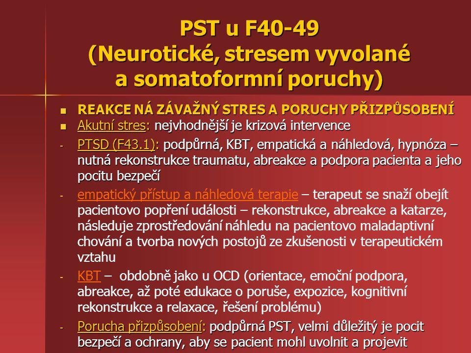 REAKCE NÁ ZÁVAŽNÝ STRES A PORUCHY PŘIZPŮSOBENÍ REAKCE NÁ ZÁVAŽNÝ STRES A PORUCHY PŘIZPŮSOBENÍ Akutní stres: nejvhodnější je krizová intervence Akutní stres: nejvhodnější je krizová intervence - PTSD (F43.1): podpůrná, KBT, empatická a náhledová, hypnóza – nutná rekonstrukce traumatu, abreakce a podpora pacienta a jeho pocitu bezpečí - - empatický přístup a náhledová terapie – terapeut se snaží obejít pacientovo popření události – rekonstrukce, abreakce a katarze, následuje zprostředování náhledu na pacientovo maladaptivní chování a tvorba nových postojů ze zkušenosti v terapeutickém vztahu - - KBT – obdobně jako u OCD (orientace, emoční podpora, abreakce, až poté edukace o poruše, expozice, kognitivní rekonstrukce a relaxace, řešení problému) - Porucha přizpůsobení: podpůrná PST, velmi důležitý je pocit bezpečí a ochrany, aby se pacient mohl uvolnit a projevit