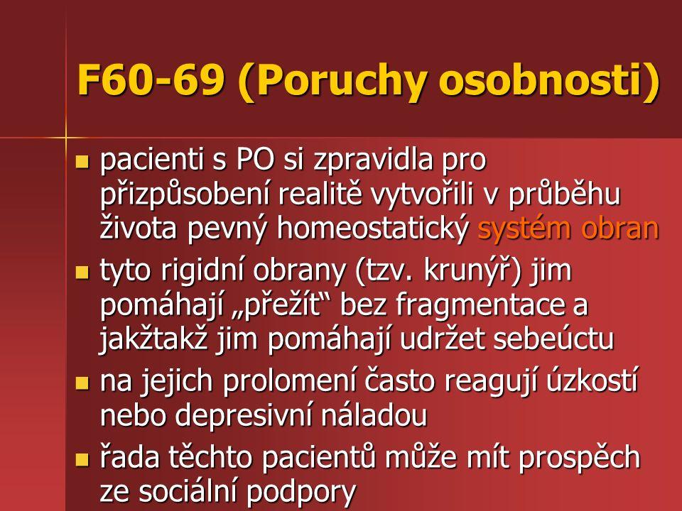 F60-69 (Poruchy osobnosti) pacienti s PO si zpravidla pro přizpůsobení realitě vytvořili v průběhu života pevný homeostatický systém obran pacienti s PO si zpravidla pro přizpůsobení realitě vytvořili v průběhu života pevný homeostatický systém obran tyto rigidní obrany (tzv.