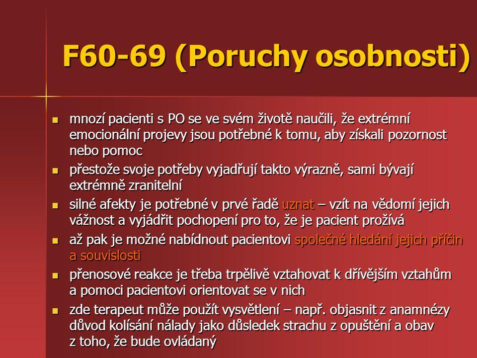 F60-69 (Poruchy osobnosti) mnozí pacienti s PO se ve svém životě naučili, že extrémní emocionální projevy jsou potřebné k tomu, aby získali pozornost nebo pomoc mnozí pacienti s PO se ve svém životě naučili, že extrémní emocionální projevy jsou potřebné k tomu, aby získali pozornost nebo pomoc přestože svoje potřeby vyjadřují takto výrazně, sami bývají extrémně zranitelní přestože svoje potřeby vyjadřují takto výrazně, sami bývají extrémně zranitelní silné afekty je potřebné v prvé řadě uznat – vzít na vědomí jejich vážnost a vyjádřit pochopení pro to, že je pacient prožívá silné afekty je potřebné v prvé řadě uznat – vzít na vědomí jejich vážnost a vyjádřit pochopení pro to, že je pacient prožívá až pak je možné nabídnout pacientovi společné hledání jejich příčin a souvislosti až pak je možné nabídnout pacientovi společné hledání jejich příčin a souvislosti přenosové reakce je třeba trpělivě vztahovat k dřívějším vztahům a pomoci pacientovi orientovat se v nich přenosové reakce je třeba trpělivě vztahovat k dřívějším vztahům a pomoci pacientovi orientovat se v nich zde terapeut může použít vysvětlení – např.