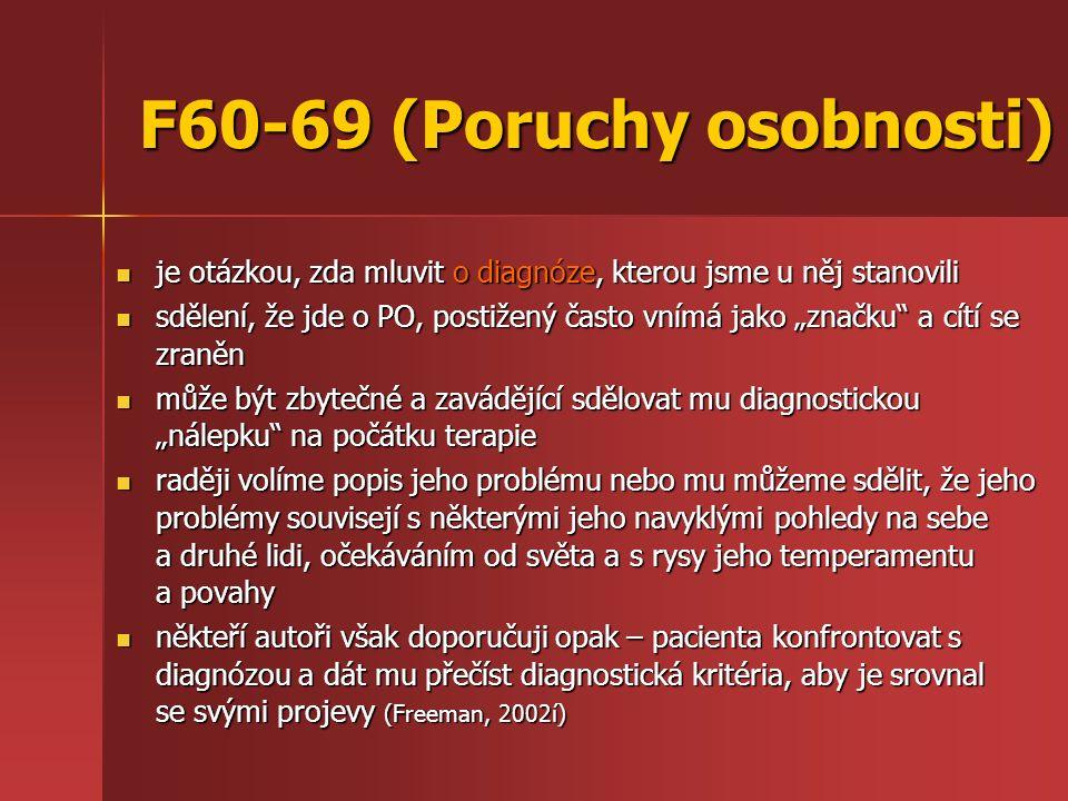 """F60-69 (Poruchy osobnosti) je otázkou, zda mluvit o diagnóze, kterou jsme u něj stanovili je otázkou, zda mluvit o diagnóze, kterou jsme u něj stanovili sdělení, že jde o PO, postižený často vnímá jako """"značku a cítí se zraněn sdělení, že jde o PO, postižený často vnímá jako """"značku a cítí se zraněn může být zbytečné a zavádějící sdělovat mu diagnostickou """"nálepku na počátku terapie může být zbytečné a zavádějící sdělovat mu diagnostickou """"nálepku na počátku terapie raději volíme popis jeho problému nebo mu můžeme sdělit, že jeho problémy souvisejí s některými jeho navyklými pohledy na sebe a druhé lidi, očekáváním od světa a s rysy jeho temperamentu a povahy raději volíme popis jeho problému nebo mu můžeme sdělit, že jeho problémy souvisejí s některými jeho navyklými pohledy na sebe a druhé lidi, očekáváním od světa a s rysy jeho temperamentu a povahy někteří autoři však doporučuji opak – pacienta konfrontovat s diagnózou a dát mu přečíst diagnostická kritéria, aby je srovnal se svými projevy (Freeman, 2002í) někteří autoři však doporučuji opak – pacienta konfrontovat s diagnózou a dát mu přečíst diagnostická kritéria, aby je srovnal se svými projevy (Freeman, 2002í)"""