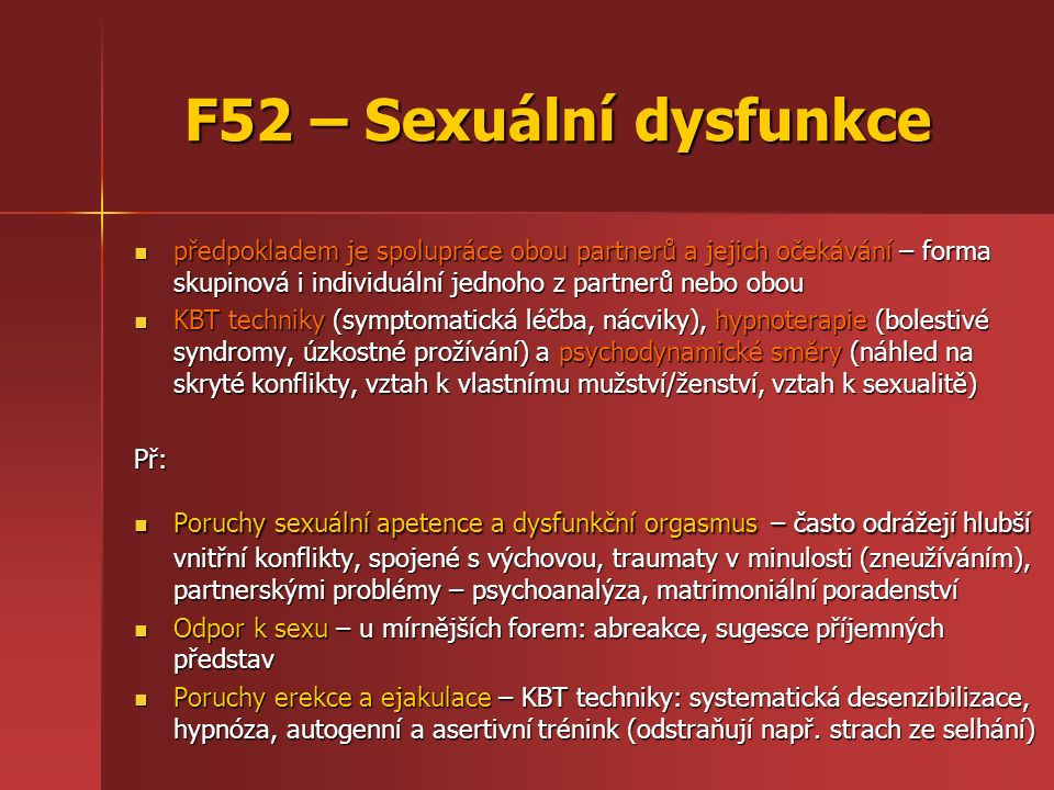 F52 – Sexuální dysfunkce předpokladem je spolupráce obou partnerů a jejich očekávání – forma skupinová i individuální jednoho z partnerů nebo obou předpokladem je spolupráce obou partnerů a jejich očekávání – forma skupinová i individuální jednoho z partnerů nebo obou KBT techniky (symptomatická léčba, nácviky), hypnoterapie (bolestivé syndromy, úzkostné prožívání) a psychodynamické směry (náhled na skryté konflikty, vztah k vlastnímu mužství/ženství, vztah k sexualitě) KBT techniky (symptomatická léčba, nácviky), hypnoterapie (bolestivé syndromy, úzkostné prožívání) a psychodynamické směry (náhled na skryté konflikty, vztah k vlastnímu mužství/ženství, vztah k sexualitě)Př: Poruchy sexuální apetence a dysfunkční orgasmus – často odrážejí hlubší vnitřní konflikty, spojené s výchovou, traumaty v minulosti (zneužíváním), partnerskými problémy – psychoanalýza, matrimoniální poradenství Poruchy sexuální apetence a dysfunkční orgasmus – často odrážejí hlubší vnitřní konflikty, spojené s výchovou, traumaty v minulosti (zneužíváním), partnerskými problémy – psychoanalýza, matrimoniální poradenství Odpor k sexu – u mírnějších forem: abreakce, sugesce příjemných představ Odpor k sexu – u mírnějších forem: abreakce, sugesce příjemných představ Poruchy erekce a ejakulace – KBT techniky: systematická desenzibilizace, hypnóza, autogenní a asertivní trénink (odstraňují např.