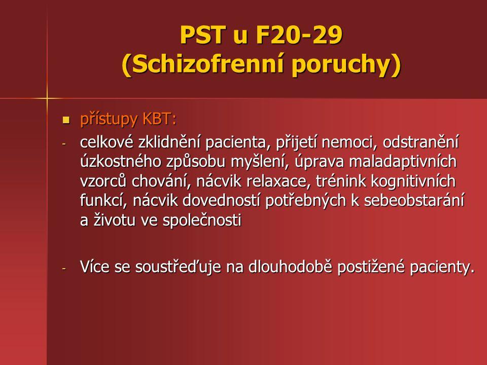 PST u F20-29 (Schizofrenní poruchy) přístupy KBT: přístupy KBT: - celkové zklidnění pacienta, přijetí nemoci, odstranění úzkostného způsobu myšlení, úprava maladaptivních vzorců chování, nácvik relaxace, trénink kognitivních funkcí, nácvik dovedností potřebných k sebeobstarání a životu ve společnosti - Více se soustřeďuje na dlouhodobě postižené pacienty.