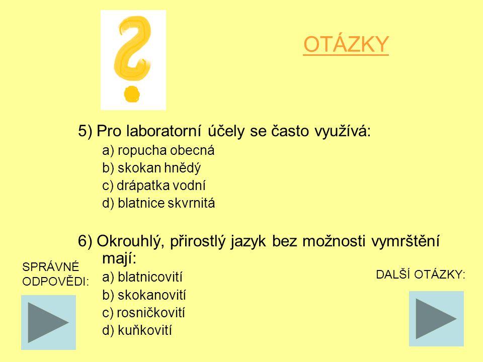 OTÁZKY 5) Pro laboratorní účely se často využívá: a) ropucha obecná b) skokan hnědý c) drápatka vodní d) blatnice skvrnitá 6) Okrouhlý, přirostlý jazyk bez možnosti vymrštění mají: a) blatnicovití b) skokanovití c) rosničkovití d) kuňkovití SPRÁVNÉ ODPOVĚDI: DALŠÍ OTÁZKY: