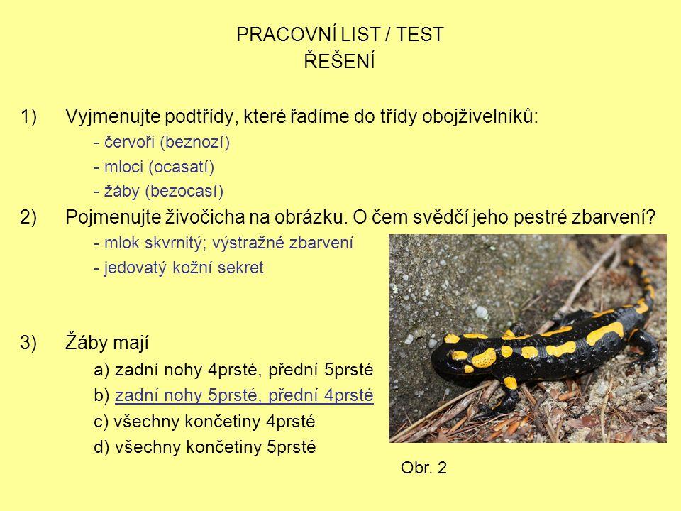 PRACOVNÍ LIST / TEST ŘEŠENÍ 1)Vyjmenujte podtřídy, které řadíme do třídy obojživelníků: - červoři (beznozí) - mloci (ocasatí) - žáby (bezocasí) 2)Pojm