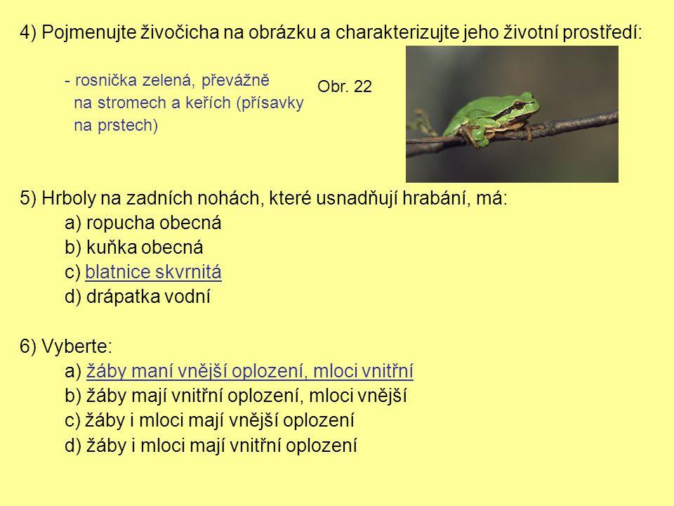 4) Pojmenujte živočicha na obrázku a charakterizujte jeho životní prostředí: - rosnička zelená, převážně na stromech a keřích (přísavky na prstech) 5) Hrboly na zadních nohách, které usnadňují hrabání, má: a) ropucha obecná b) kuňka obecná c) blatnice skvrnitá d) drápatka vodní 6) Vyberte: a) žáby maní vnější oplození, mloci vnitřní b) žáby mají vnitřní oplození, mloci vnější c) žáby i mloci mají vnější oplození d) žáby i mloci mají vnitřní oplození Obr.