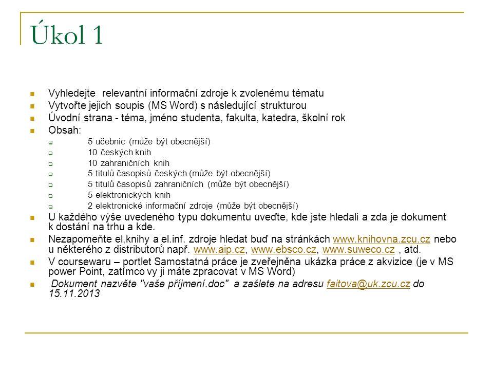 Úkol 1 Vyhledejte relevantní informační zdroje k zvolenému tématu Vytvořte jejich soupis (MS Word) s následující strukturou Úvodní strana - téma, jméno studenta, fakulta, katedra, školní rok Obsah:  5 učebnic (může být obecnější)  10 českých knih  10 zahraničních knih  5 titulů časopisů českých (může být obecnější)  5 titulů časopisů zahraničních (může být obecnější)  5 elektronických knih  2 elektronické informační zdroje (může být obecnější) U každého výše uvedeného typu dokumentu uveďte, kde jste hledali a zda je dokument k dostání na trhu a kde.