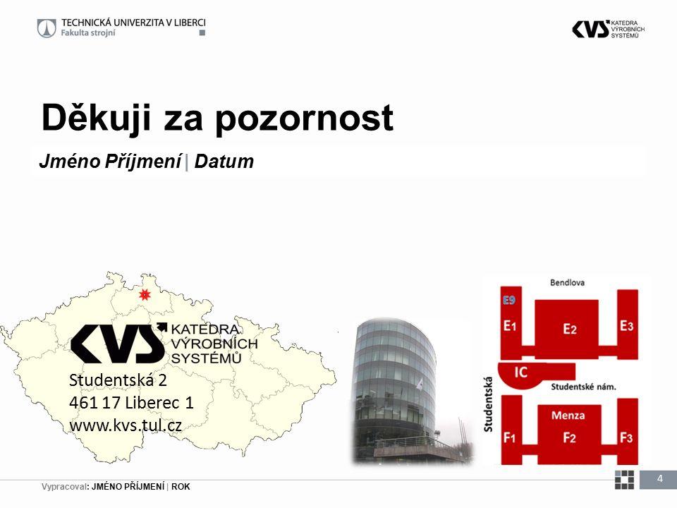 Vypracoval: JMÉNO PŘÍJMENÍ | ROK Děkuji za pozornost 4 Jméno Příjmení | Datum Studentská 2 461 17 Liberec 1 www.kvs.tul.cz