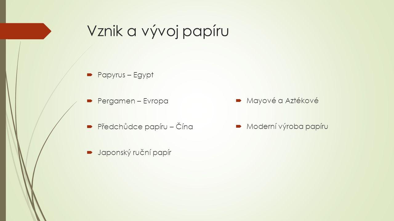 Vznik a vývoj papíru  Papyrus – Egypt  Pergamen – Evropa  Předchůdce papíru – Čína  Japonský ruční papír  Mayové a Aztékové  Moderní výroba papíru
