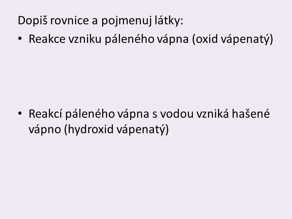 Dopiš rovnice a pojmenuj látky: Reakce vzniku páleného vápna (oxid vápenatý) Reakcí páleného vápna s vodou vzniká hašené vápno (hydroxid vápenatý)