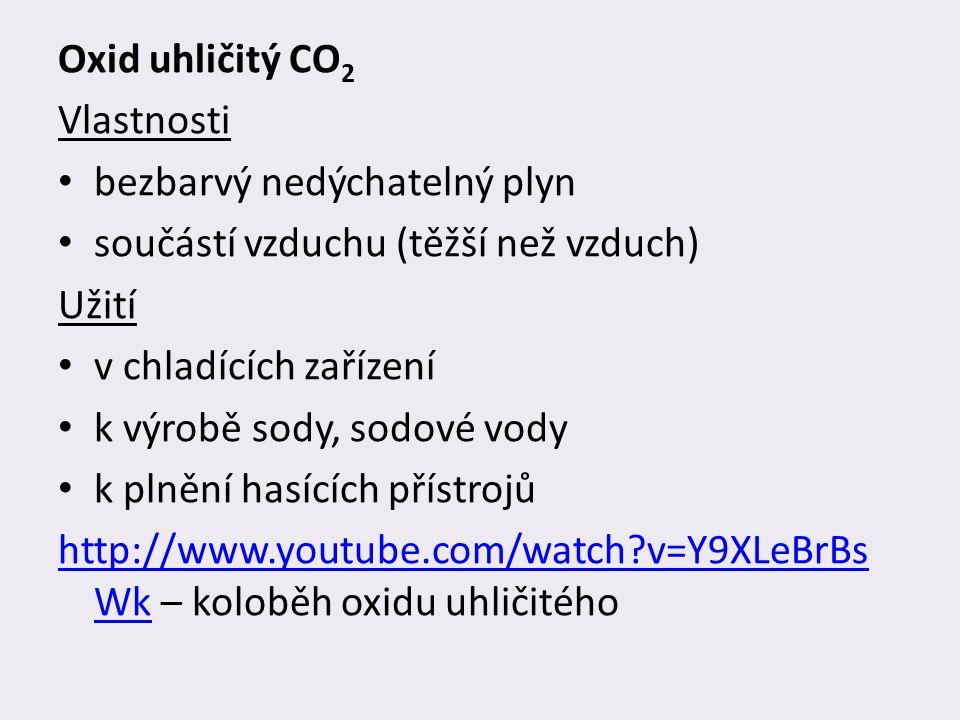 Oxid uhličitý CO 2 Vlastnosti bezbarvý nedýchatelný plyn součástí vzduchu (těžší než vzduch) Užití v chladících zařízení k výrobě sody, sodové vody k plnění hasících přístrojů http://www.youtube.com/watch v=Y9XLeBrBs Wkhttp://www.youtube.com/watch v=Y9XLeBrBs Wk – koloběh oxidu uhličitého