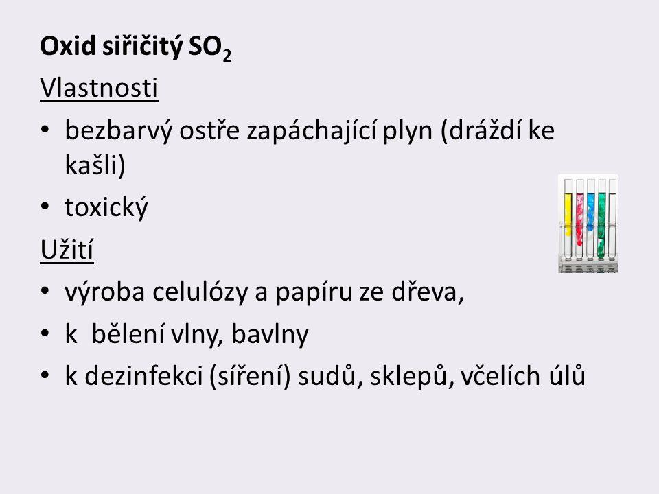 Oxid siřičitý SO 2 Vlastnosti bezbarvý ostře zapáchající plyn (dráždí ke kašli) toxický Užití výroba celulózy a papíru ze dřeva, k bělení vlny, bavlny k dezinfekci (síření) sudů, sklepů, včelích úlů