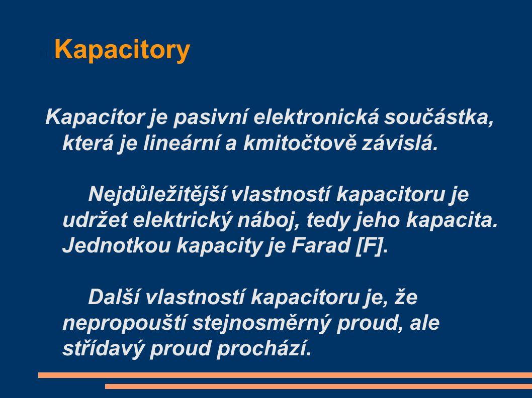 Kapacitory Kapacitor je pasivní elektronická součástka, která je lineární a kmitočtově závislá. Nejdůležitější vlastností kapacitoru je udržet elektri
