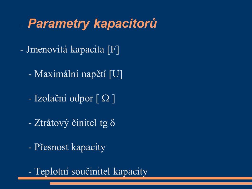 Parametry kapacitorů - Jmenovitá kapacita [F] - Maximální napětí [U] - Izolační odpor [  ] - Ztrátový činitel tg  - Přesnost kapacity - Teplotní součinitel kapacity