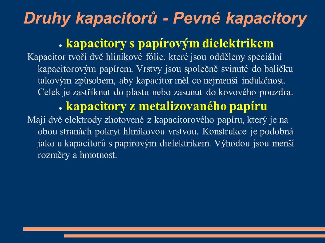 Druhy kapacitorů - Pevné kapacitory ● kapacitory s papírovým dielektrikem Kapacitor tvoří dvě hliníkové fólie, které jsou odděleny speciální kapacitorovým papírem.
