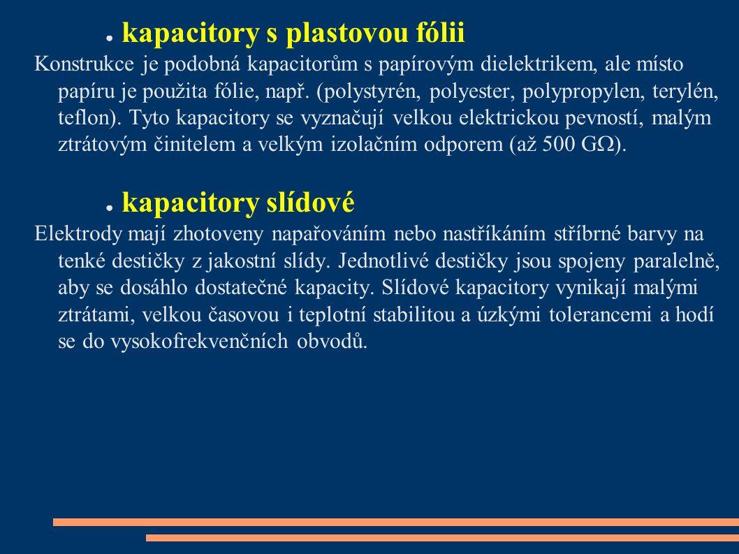● kapacitory s plastovou fólii Konstrukce je podobná kapacitorům s papírovým dielektrikem, ale místo papíru je použita fólie, např. (polystyrén, polye