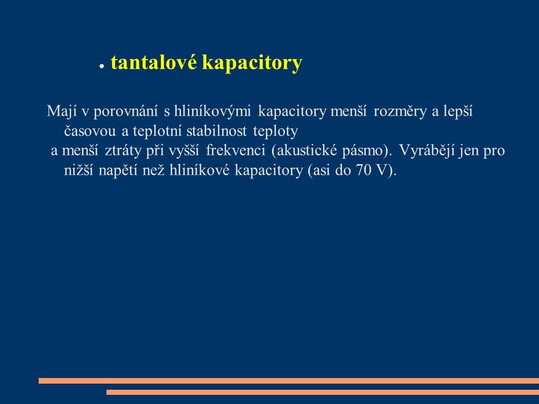 ● tantalové kapacitory Mají v porovnání s hliníkovými kapacitory menší rozměry a lepší časovou a teplotní stabilnost teploty a menší ztráty při vyšší frekvenci (akustické pásmo).