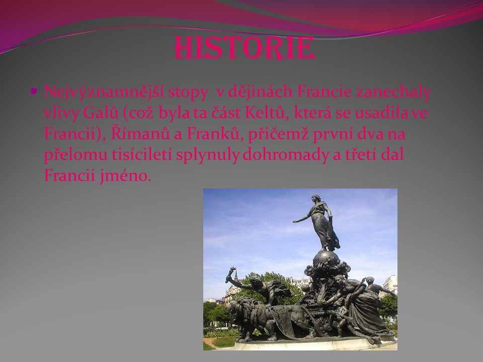 Historie Nejvýznamnější stopy v dějinách Francie zanechaly vlivy Galů (což byla ta část Keltů, která se usadila ve Francii), Římanů a Franků, přičemž