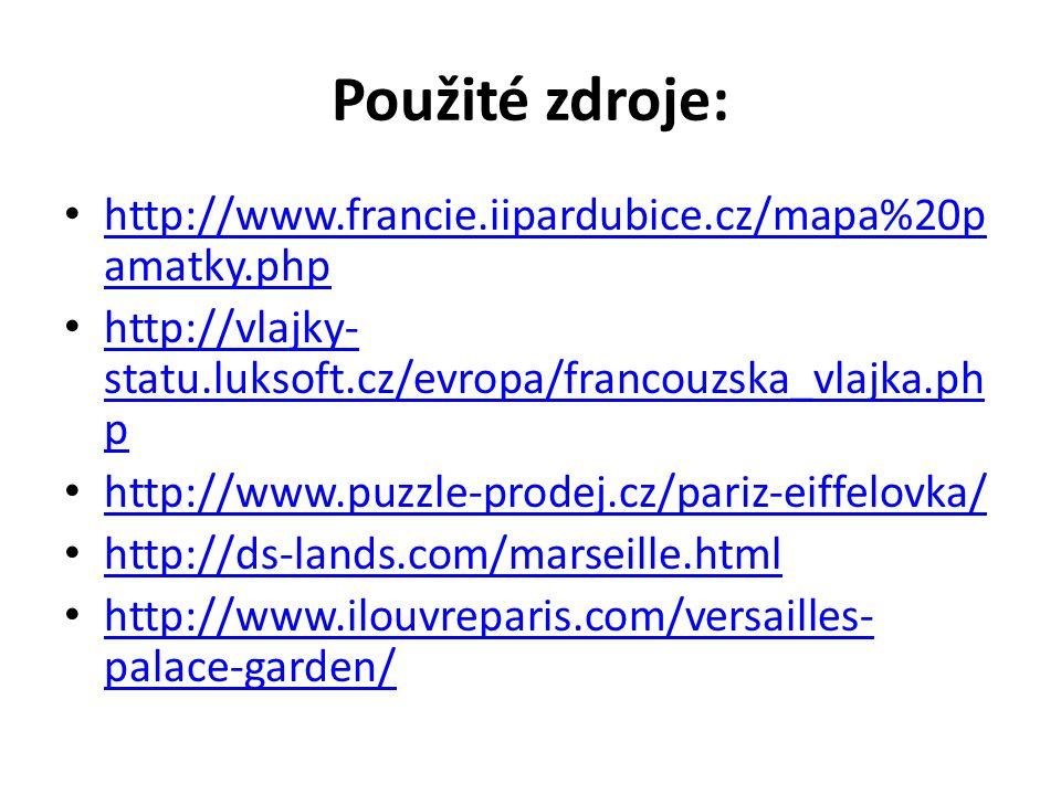 Použité zdroje: http://www.francie.iipardubice.cz/mapa%20p amatky.php http://www.francie.iipardubice.cz/mapa%20p amatky.php http://vlajky- statu.luksoft.cz/evropa/francouzska_vlajka.ph p http://vlajky- statu.luksoft.cz/evropa/francouzska_vlajka.ph p http://www.puzzle-prodej.cz/pariz-eiffelovka/ http://ds-lands.com/marseille.html http://www.ilouvreparis.com/versailles- palace-garden/ http://www.ilouvreparis.com/versailles- palace-garden/