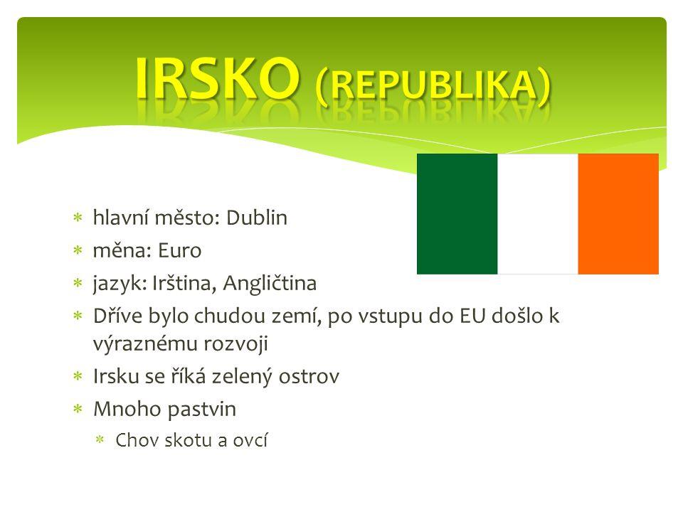  hlavní město: Dublin  měna: Euro  jazyk: Irština, Angličtina  Dříve bylo chudou zemí, po vstupu do EU došlo k výraznému rozvoji  Irsku se říká zelený ostrov  Mnoho pastvin  Chov skotu a ovcí