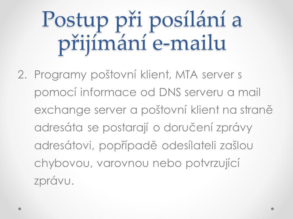 Postup při posílání a přijímání e-mailu 2.Programy poštovní klient, MTA server s pomocí informace od DNS serveru a mail exchange server a poštovní klient na straně adresáta se postarají o doručení zprávy adresátovi, popřípadě odesílateli zašlou chybovou, varovnou nebo potvrzující zprávu.