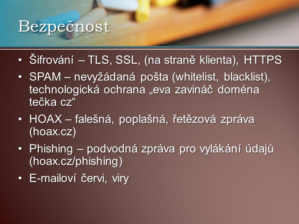 """Šifrování – TLS, SSL, (na straně klienta), HTTPSŠifrování – TLS, SSL, (na straně klienta), HTTPS SPAM – nevyžádaná pošta (whitelist, blacklist), technologická ochrana """"eva zavináč doména tečka cz SPAM – nevyžádaná pošta (whitelist, blacklist), technologická ochrana """"eva zavináč doména tečka cz HOAX – falešná, poplašná, řetězová zpráva (hoax.cz)HOAX – falešná, poplašná, řetězová zpráva (hoax.cz) Phishing – podvodná zpráva pro vylákání údajů (hoax.cz/phishing)Phishing – podvodná zpráva pro vylákání údajů (hoax.cz/phishing) E-mailoví červi, viryE-mailoví červi, viry Bezpečnost"""