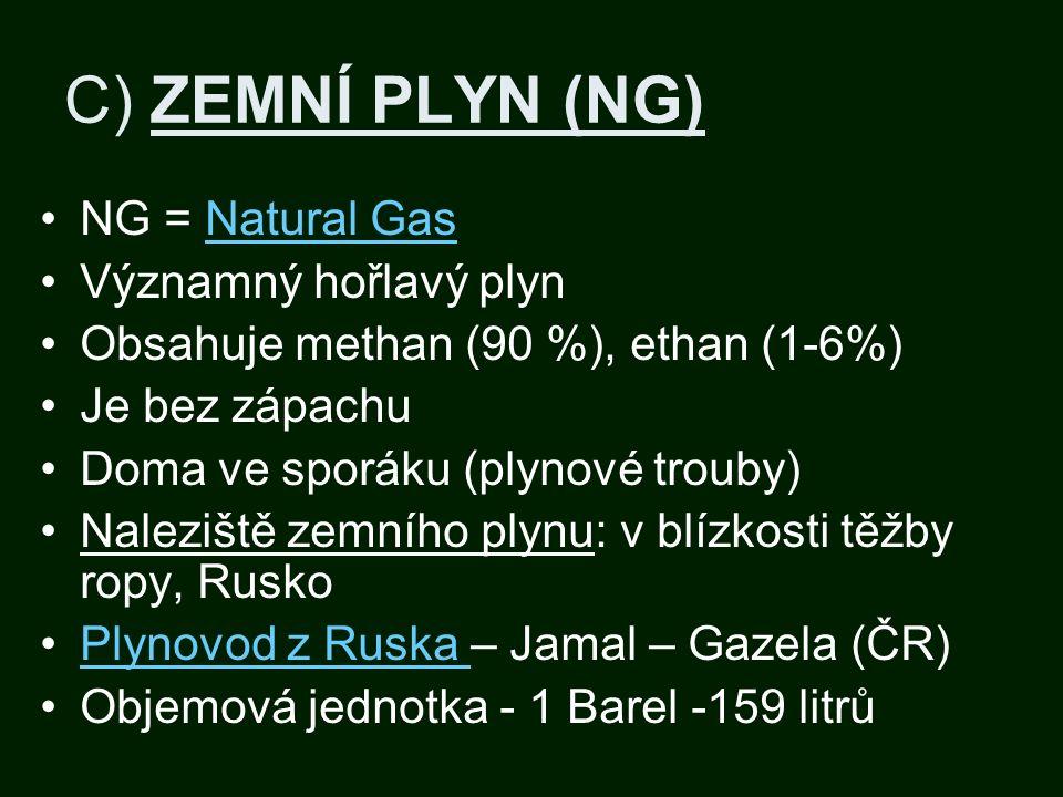 C) ZEMNÍ PLYN (NG) NG = Natural GasNatural Gas Významný hořlavý plyn Obsahuje methan (90 %), ethan (1-6%) Je bez zápachu Doma ve sporáku (plynové trouby) Naleziště zemního plynu: v blízkosti těžby ropy, Rusko Plynovod z Ruska – Jamal – Gazela (ČR)Plynovod z Ruska Objemová jednotka - 1 Barel -159 litrů