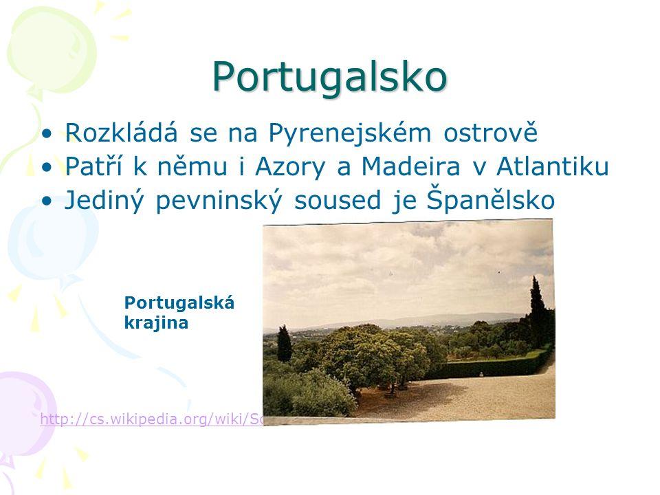 Portugalsko Rozkládá se na Pyrenejském ostrově Patří k němu i Azory a Madeira v Atlantiku Jediný pevninský soused je Španělsko http://cs.wikipedia.org