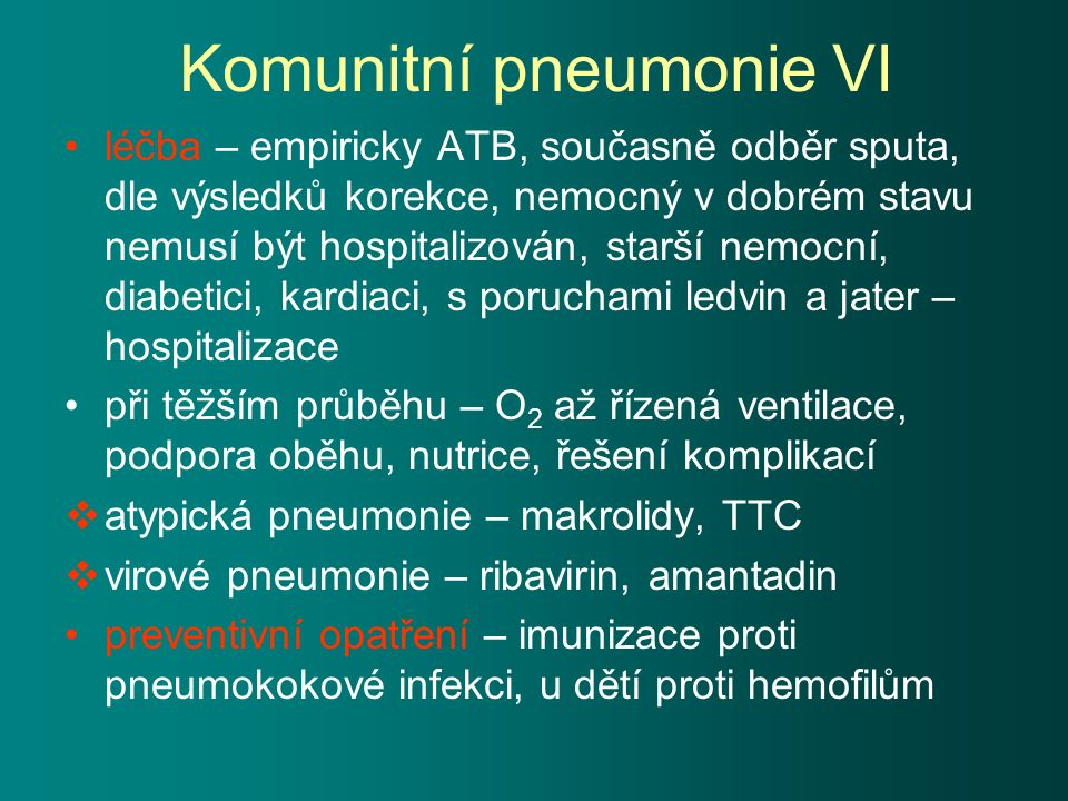 Komunitní pneumonie VI léčba – empiricky ATB, současně odběr sputa, dle výsledků korekce, nemocný v dobrém stavu nemusí být hospitalizován, starší nemocní, diabetici, kardiaci, s poruchami ledvin a jater – hospitalizace při těžším průběhu – O 2 až řízená ventilace, podpora oběhu, nutrice, řešení komplikací  atypická pneumonie – makrolidy, TTC  virové pneumonie – ribavirin, amantadin preventivní opatření – imunizace proti pneumokokové infekci, u dětí proti hemofilům