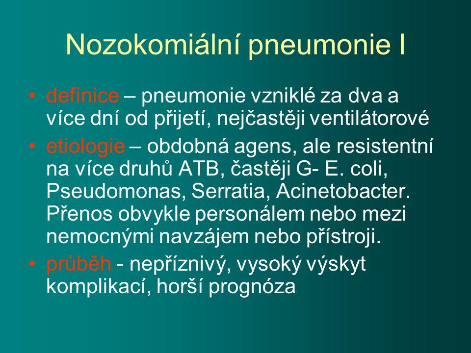 Nozokomiální pneumonie I definice – pneumonie vzniklé za dva a více dní od přijetí, nejčastěji ventilátorové etiologie – obdobná agens, ale resistentní na více druhů ATB, častěji G- E.