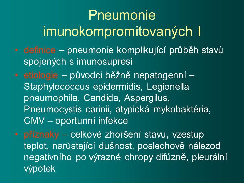 Pneumonie imunokompromitovaných I definice – pneumonie komplikující průběh stavů spojených s imunosupresí etiologie – původci běžně nepatogenní – Staphylococcus epidermidis, Legionella pneumophila, Candida, Aspergilus, Pneumocystis carinii, atypická mykobaktéria, CMV – oportunní infekce příznaky – celkové zhoršení stavu, vzestup teplot, narůstající dušnost, poslechově nálezod negativního po výrazné chropy difúzně, pleurální výpotek