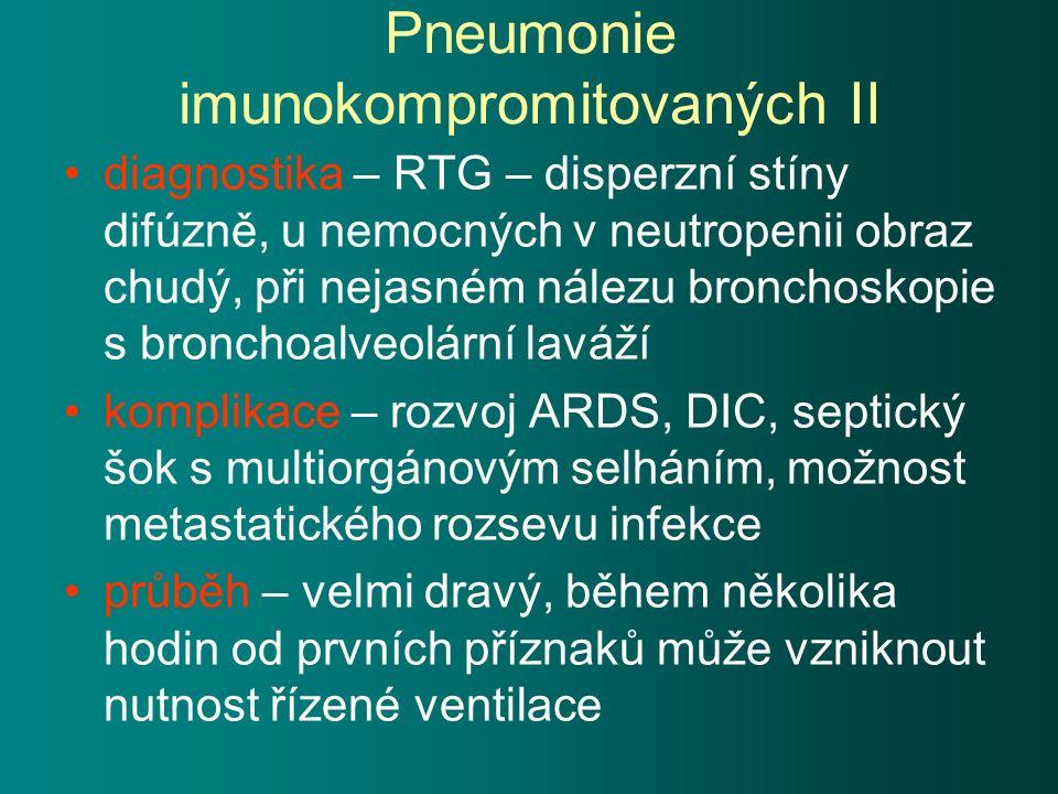 Pneumonie imunokompromitovaných II diagnostika – RTG – disperzní stíny difúzně, u nemocných v neutropenii obraz chudý, při nejasném nálezu bronchoskopie s bronchoalveolární laváží komplikace – rozvoj ARDS, DIC, septický šok s multiorgánovým selháním, možnost metastatického rozsevu infekce průběh – velmi dravý, během několika hodin od prvních příznaků může vzniknout nutnost řízené ventilace
