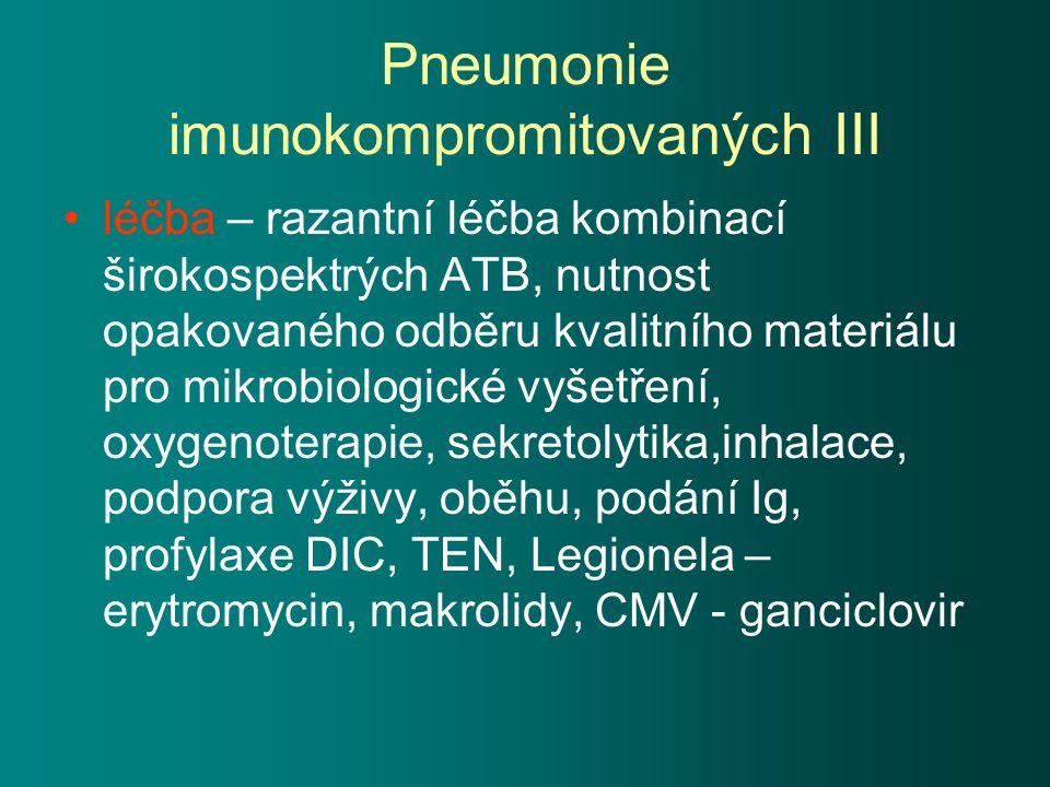 Pneumonie imunokompromitovaných III léčba – razantní léčba kombinací širokospektrých ATB, nutnost opakovaného odběru kvalitního materiálu pro mikrobiologické vyšetření, oxygenoterapie, sekretolytika,inhalace, podpora výživy, oběhu, podání Ig, profylaxe DIC, TEN, Legionela – erytromycin, makrolidy, CMV - ganciclovir