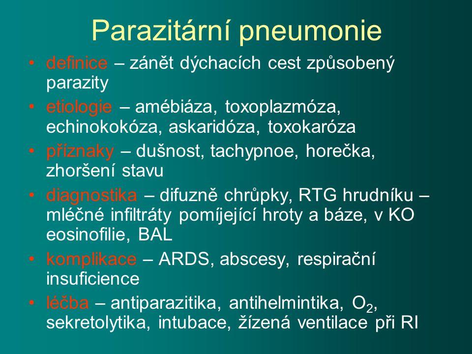Parazitární pneumonie definice – zánět dýchacích cest způsobený parazity etiologie – amébiáza, toxoplazmóza, echinokokóza, askaridóza, toxokaróza příznaky – dušnost, tachypnoe, horečka, zhoršení stavu diagnostika – difuzně chrůpky, RTG hrudníku – mléčné infiltráty pomíjející hroty a báze, v KO eosinofilie, BAL komplikace – ARDS, abscesy, respirační insuficience léčba – antiparazitika, antihelmintika, O 2, sekretolytika, intubace, žízená ventilace při RI