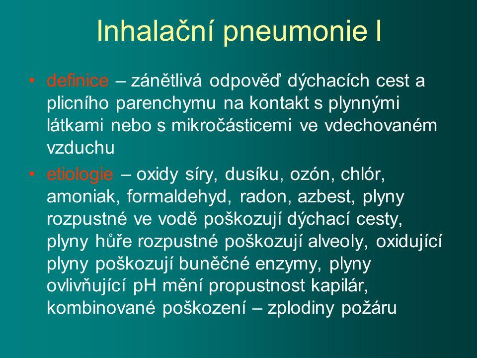 Inhalační pneumonie I definice – zánětlivá odpověď dýchacích cest a plicního parenchymu na kontakt s plynnými látkami nebo s mikročásticemi ve vdechovaném vzduchu etiologie – oxidy síry, dusíku, ozón, chlór, amoniak, formaldehyd, radon, azbest, plyny rozpustné ve vodě poškozují dýchací cesty, plyny hůře rozpustné poškozují alveoly, oxidující plyny poškozují buněčné enzymy, plyny ovlivňující pH mění propustnost kapilár, kombinované poškození – zplodiny požáru