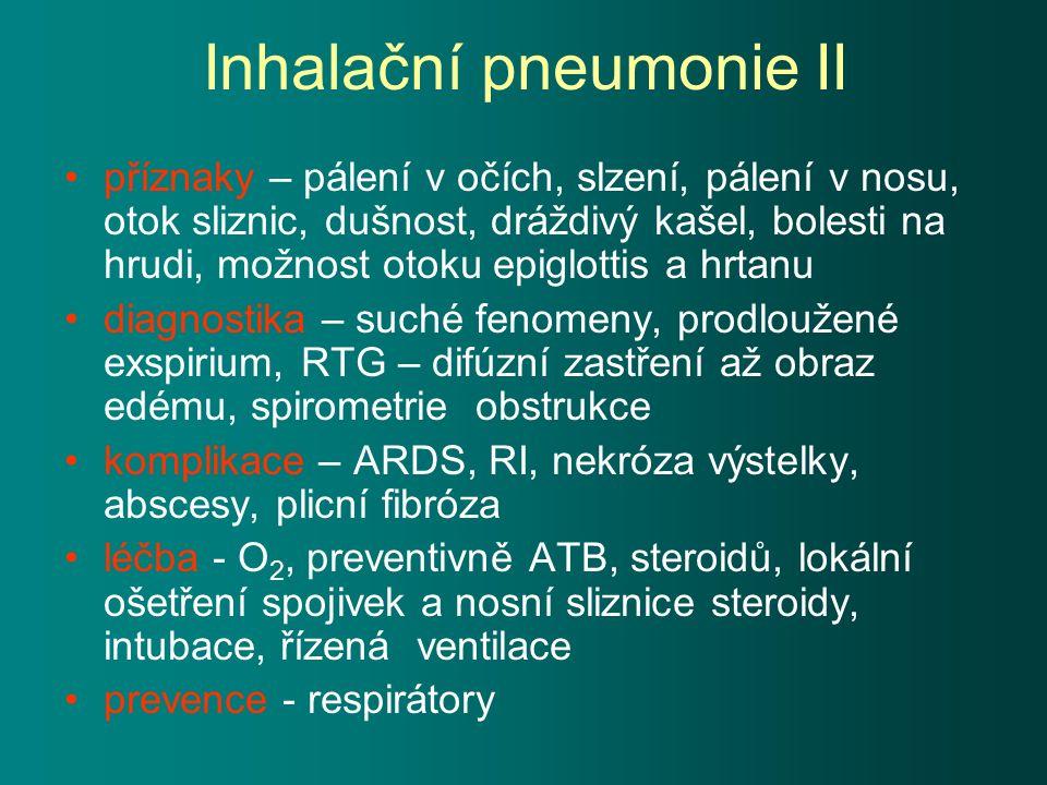 Inhalační pneumonie II příznaky – pálení v očích, slzení, pálení v nosu, otok sliznic, dušnost, dráždivý kašel, bolesti na hrudi, možnost otoku epiglottis a hrtanu diagnostika – suché fenomeny, prodloužené exspirium, RTG – difúzní zastření až obraz edému, spirometrie obstrukce komplikace – ARDS, RI, nekróza výstelky, abscesy, plicní fibróza léčba - O 2, preventivně ATB, steroidů, lokální ošetření spojivek a nosní sliznice steroidy, intubace, řízená ventilace prevence - respirátory