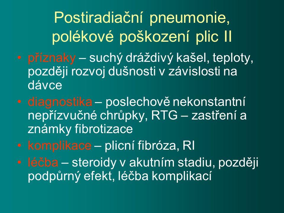 Postiradiační pneumonie, polékové poškození plic II příznaky – suchý dráždivý kašel, teploty, později rozvoj dušnosti v závislosti na dávce diagnostika – poslechově nekonstantní nepřízvučné chrůpky, RTG – zastření a známky fibrotizace komplikace – plicní fibróza, RI léčba – steroidy v akutním stadiu, později podpůrný efekt, léčba komplikací