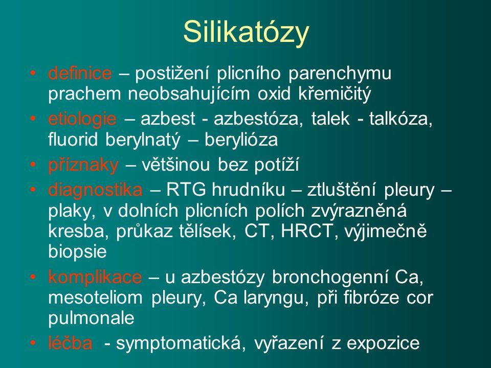 Silikatózy definice – postižení plicního parenchymu prachem neobsahujícím oxid křemičitý etiologie – azbest - azbestóza, talek - talkóza, fluorid berylnatý – berylióza příznaky – většinou bez potíží diagnostika – RTG hrudníku – ztluštění pleury – plaky, v dolních plicních polích zvýrazněná kresba, průkaz tělísek, CT, HRCT, výjimečně biopsie komplikace – u azbestózy bronchogenní Ca, mesoteliom pleury, Ca laryngu, při fibróze cor pulmonale léčba - symptomatická, vyřazení z expozice