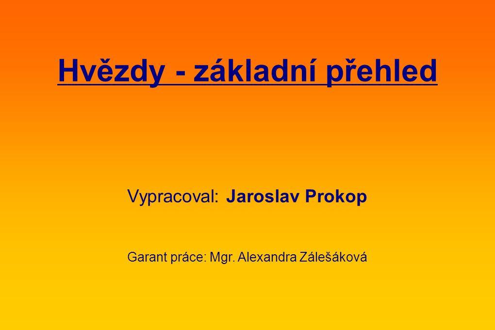 Hvězdy - základní přehled Vypracoval: Jaroslav Prokop Garant práce: Mgr. Alexandra Zálešáková