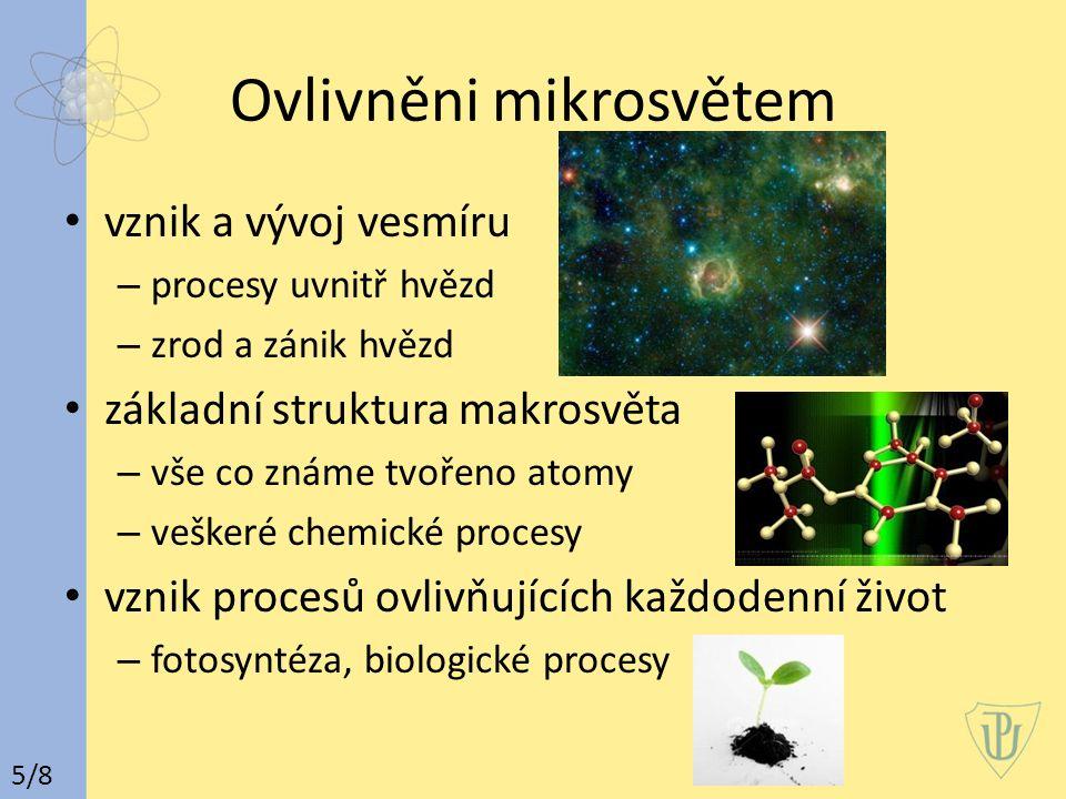 Ovlivněni mikrosvětem vznik a vývoj vesmíru – procesy uvnitř hvězd – zrod a zánik hvězd základní struktura makrosvěta – vše co známe tvořeno atomy – veškeré chemické procesy vznik procesů ovlivňujících každodenní život – fotosyntéza, biologické procesy 5/8