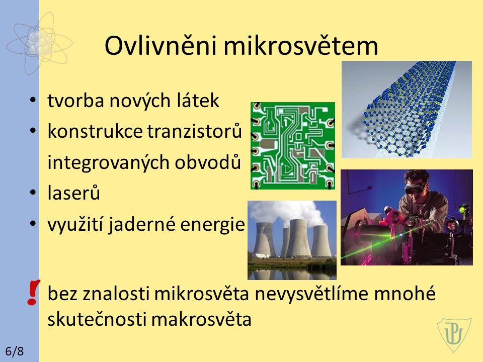 Ovlivněni mikrosvětem tvorba nových látek konstrukce tranzistorů integrovaných obvodů laserů využití jaderné energie bez znalosti mikrosvěta nevysvětlíme mnohé skutečnosti makrosvěta 6/8