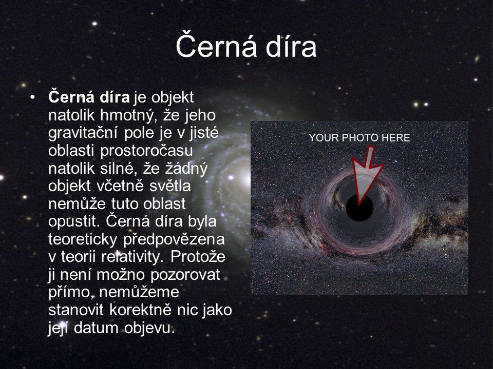 Černá díra Černá díra je objekt natolik hmotný, že jeho gravitační pole je v jisté oblasti prostoročasu natolik silné, že žádný objekt včetně světla nemůže tuto oblast opustit.