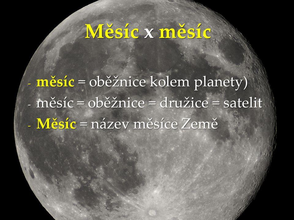 - měsíc = oběžnice kolem planety) - měsíc = oběžnice = družice = satelit - Měsíc = název měsíce Země Měsíc x měsíc