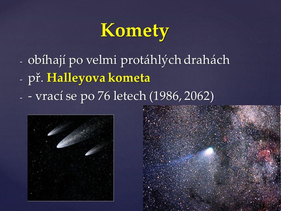 - obíhají po velmi protáhlých drahách - př. Halleyova kometa - - vrací se po 76 letech (1986, 2062) Komety