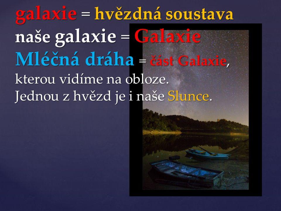 galaxie = hvězdná soustava naše galaxie = Galaxie Mléčná dráha = část Galaxie, kterou vidíme na obloze. Jednou z hvězd je i naše Slunce.