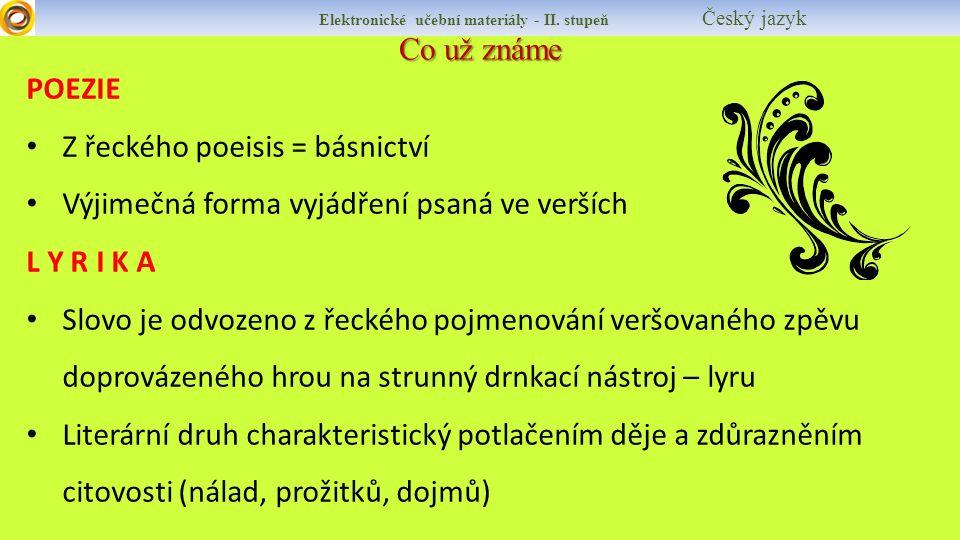 Co už známe POEZIE Z řeckého poeisis = básnictví Výjimečná forma vyjádření psaná ve verších L Y R I K A Slovo je odvozeno z řeckého pojmenování veršovaného zpěvu doprovázeného hrou na strunný drnkací nástroj – lyru Literární druh charakteristický potlačením děje a zdůrazněním citovosti (nálad, prožitků, dojmů) Elektronické učební materiály - II.