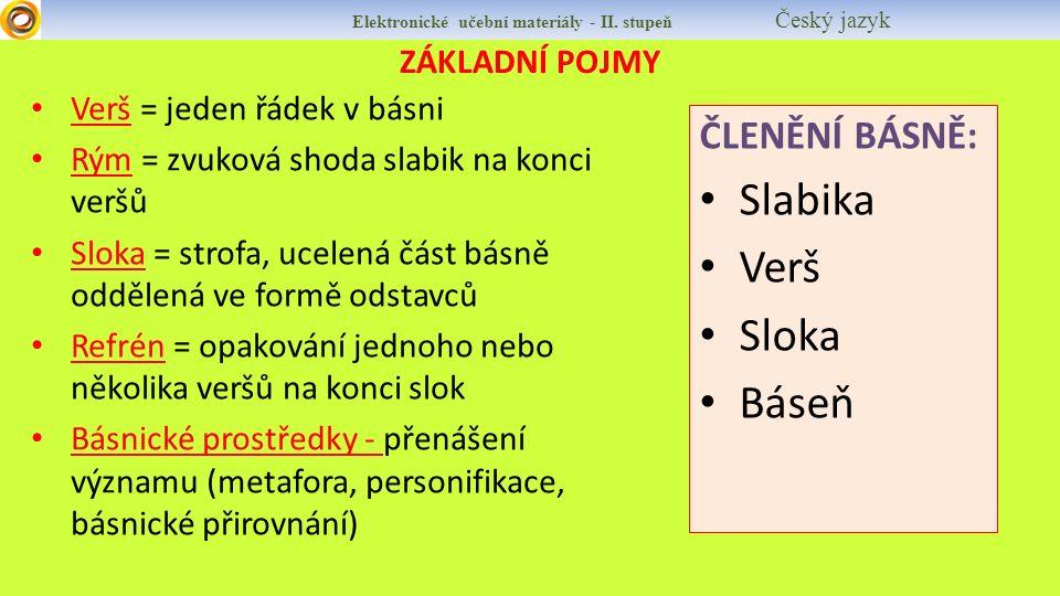 ZÁKLADNÍ POJMY Verš = jeden řádek v básni Rým = zvuková shoda slabik na konci veršů Sloka = strofa, ucelená část básně oddělená ve formě odstavců Refr